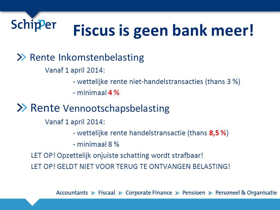 Fiscus is geen bank meer! Rente Inkomstenbelasting Vanaf 1 april 2014: - wettelijke rente niet-handelstransacties (thans 3 %) - minimaal 4 % Rente Ven