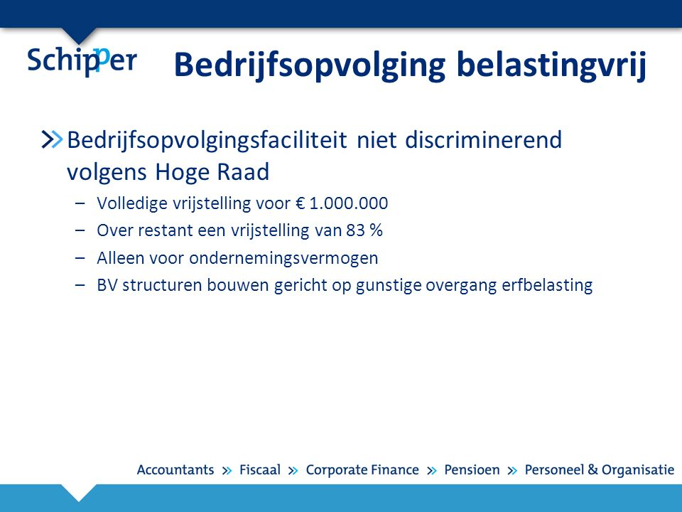 Bedrijfsopvolging belastingvrij Bedrijfsopvolgingsfaciliteit niet discriminerend volgens Hoge Raad –Volledige vrijstelling voor € 1.000.000 –Over restant een vrijstelling van 83 % –Alleen voor ondernemingsvermogen –BV structuren bouwen gericht op gunstige overgang erfbelasting