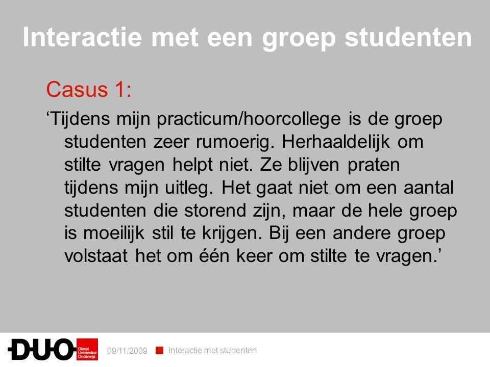 09/11/2009 Interactie met studenten Interactie met een groep studenten Casus 1: 'Tijdens mijn practicum/hoorcollege is de groep studenten zeer rumoerig.