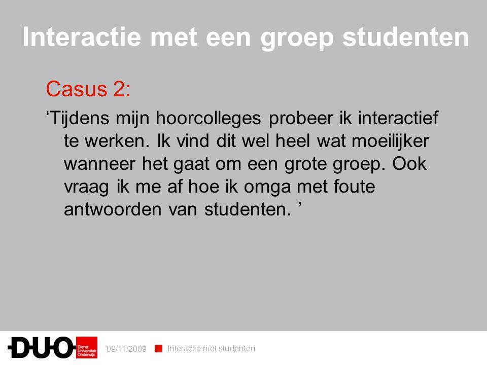 09/11/2009 Interactie met studenten Interactie met een groep studenten Casus 2: 'Tijdens mijn hoorcolleges probeer ik interactief te werken.