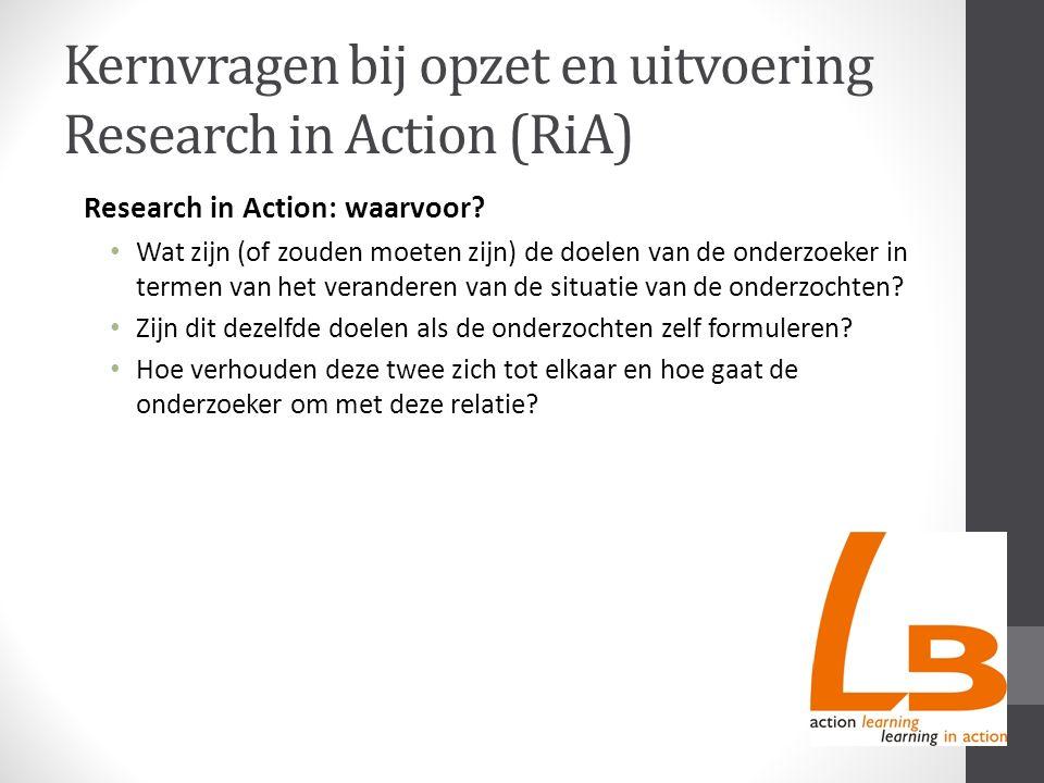 Kernvragen bij opzet en uitvoering Research in Action (RiA) Research in Action: waarvoor? Wat zijn (of zouden moeten zijn) de doelen van de onderzoeke