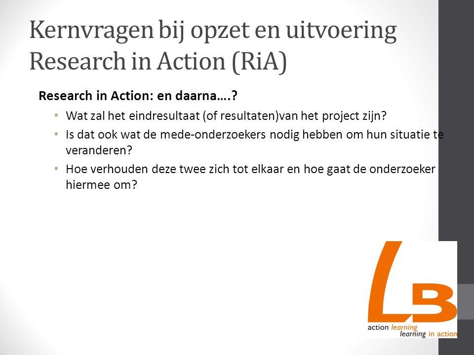 Kernvragen bij opzet en uitvoering Research in Action (RiA) Research in Action: en daarna….? Wat zal het eindresultaat (of resultaten)van het project