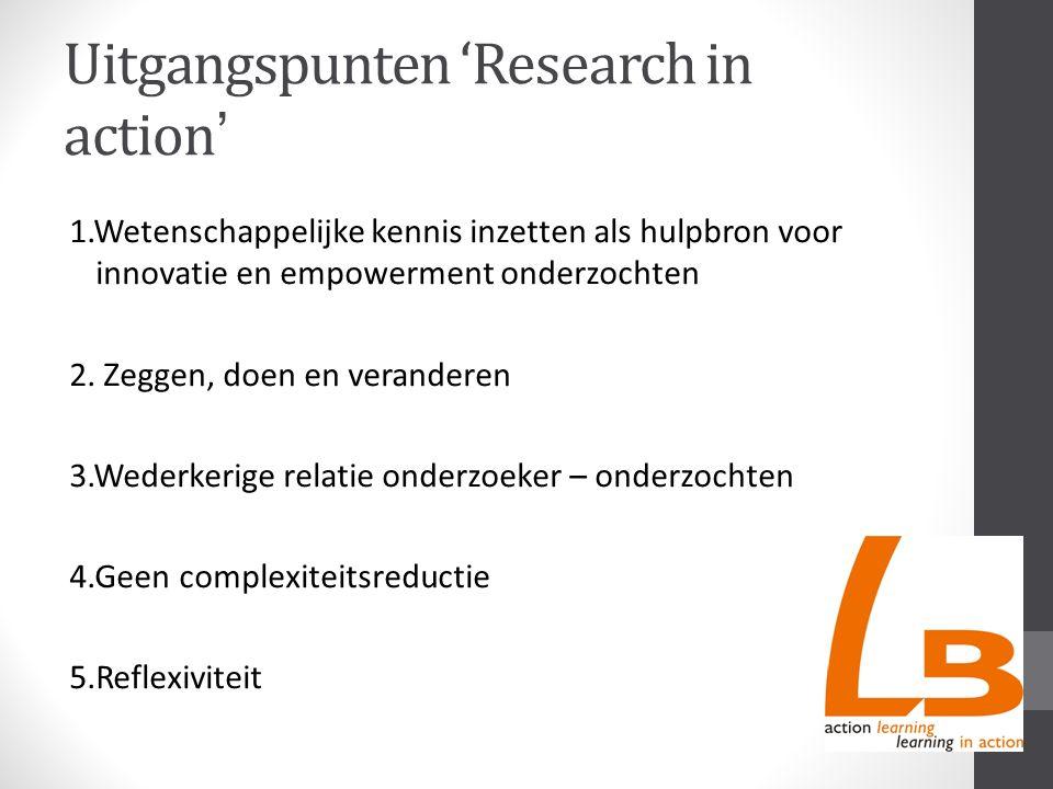 Uitgangspunten 'Research in action ' 1.Wetenschappelijke kennis inzetten als hulpbron voor innovatie en empowerment onderzochten 2.