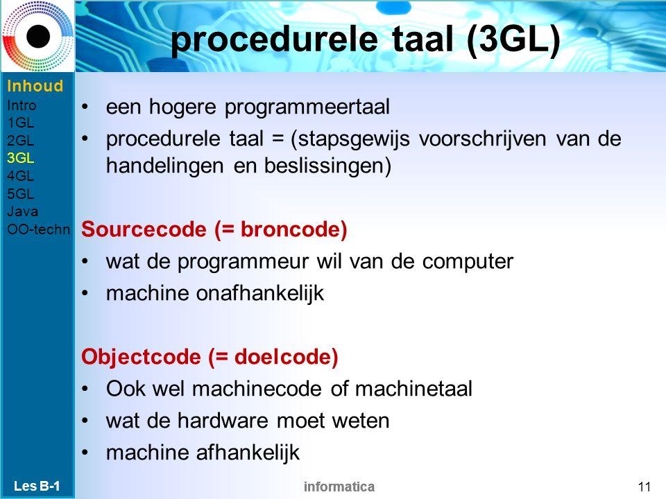 informatica procedurele taal (3GL) een hogere programmeertaal procedurele taal = (stapsgewijs voorschrijven van de handelingen en beslissingen) Sourcecode (= broncode) wat de programmeur wil van de computer machine onafhankelijk Objectcode (= doelcode) Ook wel machinecode of machinetaal wat de hardware moet weten machine afhankelijk Les B-1 11 Inhoud Intro 1GL 2GL 3GL 4GL 5GL Java OO-techn
