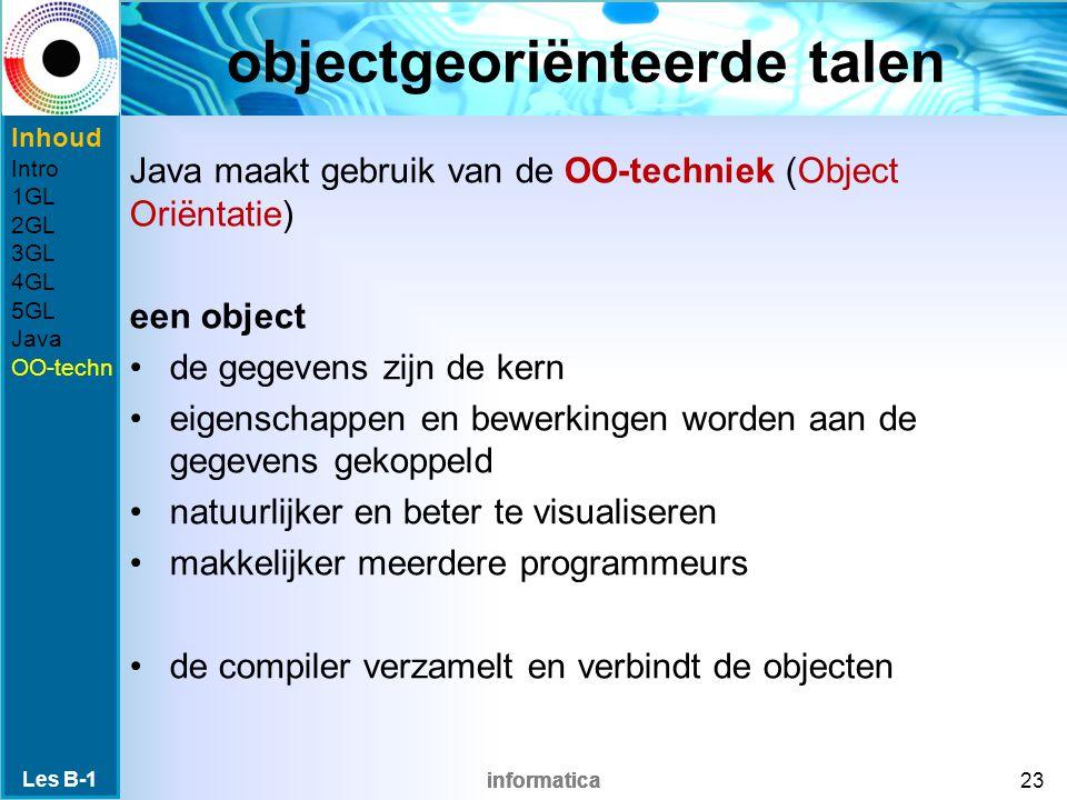 informatica objectgeoriënteerde talen Java maakt gebruik van de OO-techniek (Object Oriëntatie) een object de gegevens zijn de kern eigenschappen en bewerkingen worden aan de gegevens gekoppeld natuurlijker en beter te visualiseren makkelijker meerdere programmeurs de compiler verzamelt en verbindt de objecten Les B-1 23 Inhoud Intro 1GL 2GL 3GL 4GL 5GL Java OO-techn