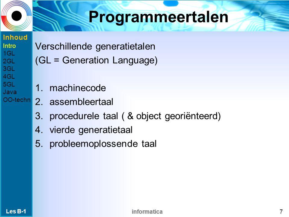 informatica Programmeertalen Verschillende generatietalen (GL = Generation Language) 1.machinecode 2.assembleertaal 3.procedurele taal ( & object georiënteerd) 4.vierde generatietaal 5.probleemoplossende taal Les B-1 7 Inhoud Intro 1GL 2GL 3GL 4GL 5GL Java OO-techn