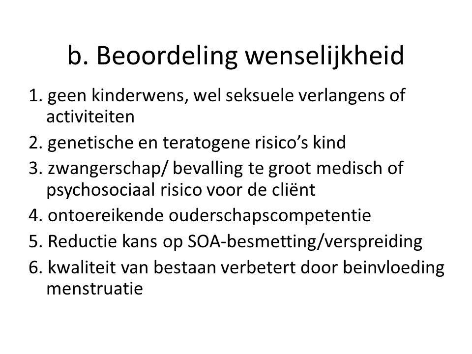 b. Beoordeling wenselijkheid 1. geen kinderwens, wel seksuele verlangens of activiteiten 2. genetische en teratogene risico's kind 3. zwangerschap/ be