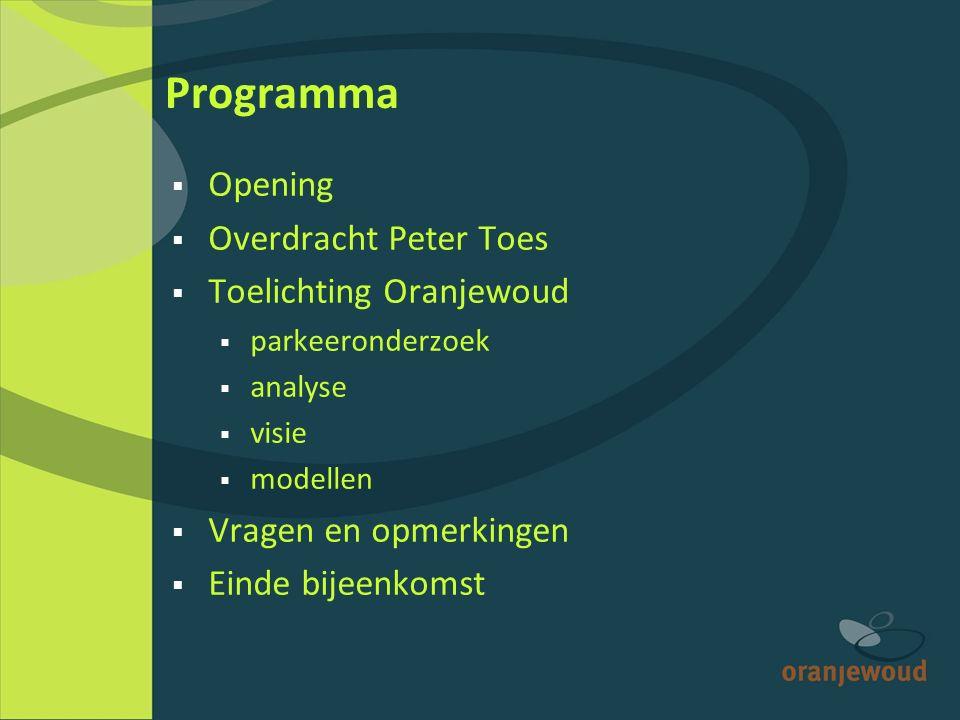 Programma  Opening  Overdracht Peter Toes  Toelichting Oranjewoud  parkeeronderzoek  analyse  visie  modellen  Vragen en opmerkingen  Einde bijeenkomst