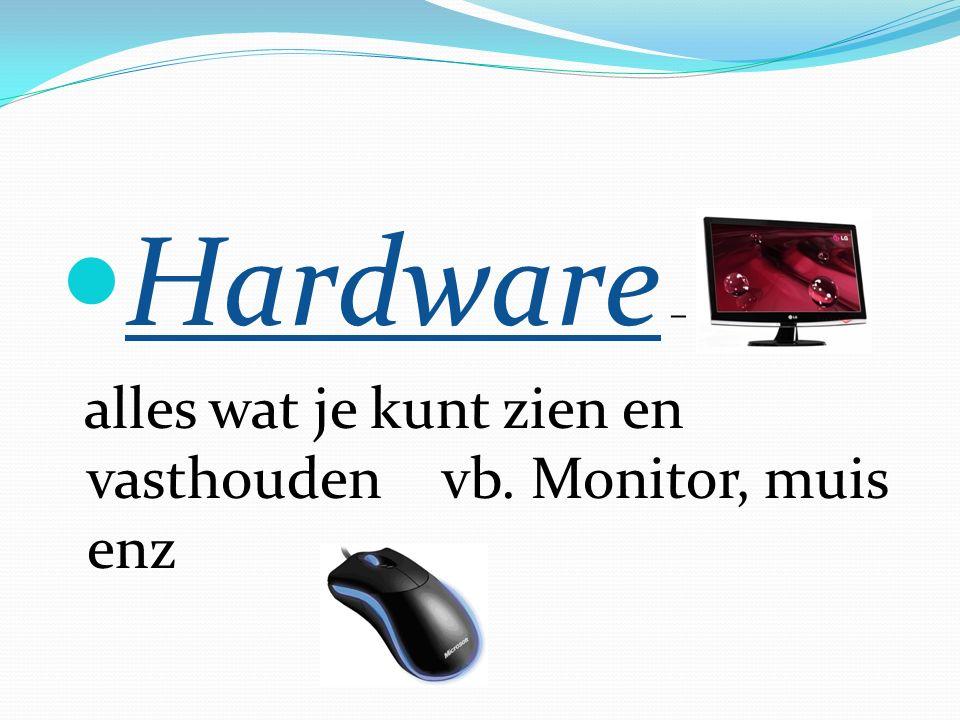 Hardware – alles wat je kunt zien en vasthoudenvb. Monitor, muis enz