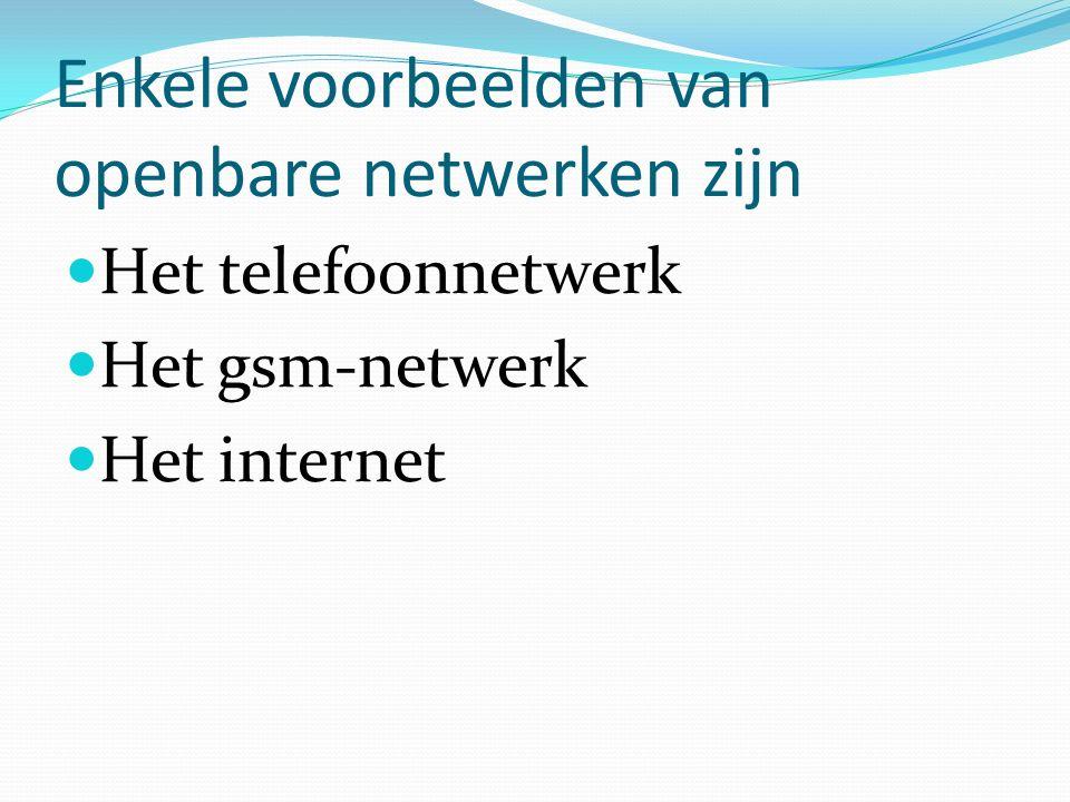 Enkele voorbeelden van openbare netwerken zijn Het telefoonnetwerk Het gsm-netwerk Het internet