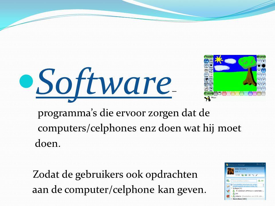 Software – programma's die ervoor zorgen dat de computers/celphones enz doen wat hij moet doen.