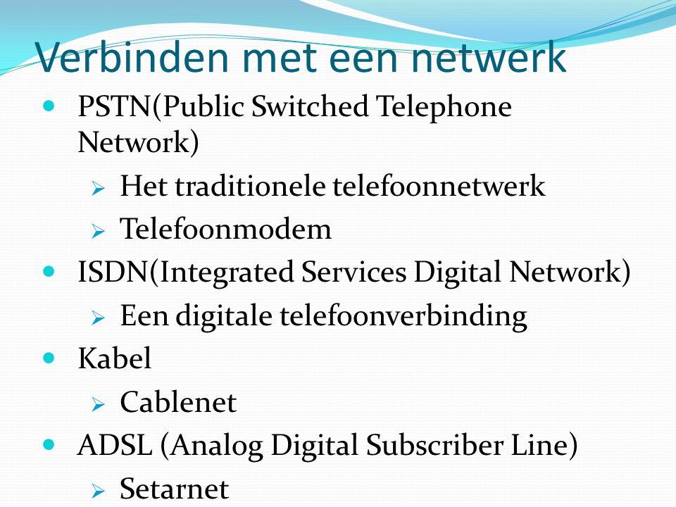 Verbinden met een netwerk PSTN(Public Switched Telephone Network)  Het traditionele telefoonnetwerk  Telefoonmodem ISDN(Integrated Services Digital Network)  Een digitale telefoonverbinding Kabel  Cablenet ADSL (Analog Digital Subscriber Line)  Setarnet