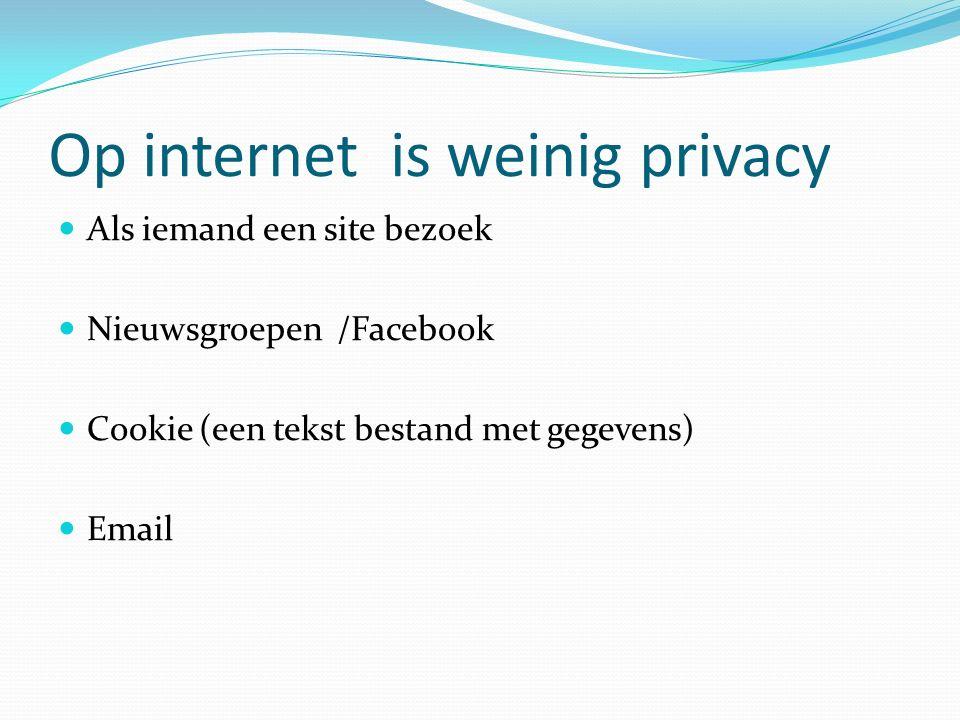 Op internet is weinig privacy Als iemand een site bezoek Nieuwsgroepen /Facebook Cookie (een tekst bestand met gegevens) Email