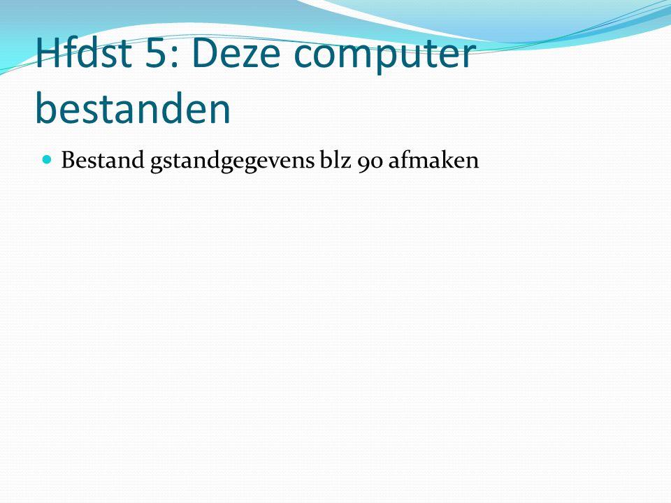 Hfdst 5: Deze computer bestanden Bestand gstandgegevens blz 90 afmaken