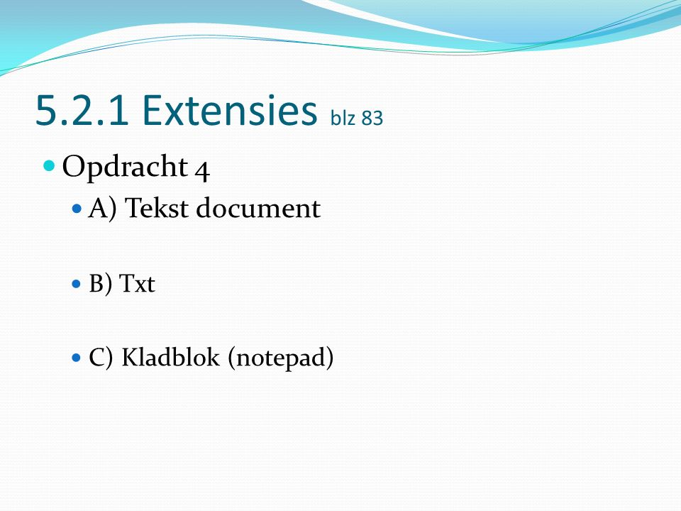 5.2.1 Extensies blz 83 Opdracht 4 A) Tekst document B) Txt C) Kladblok (notepad)