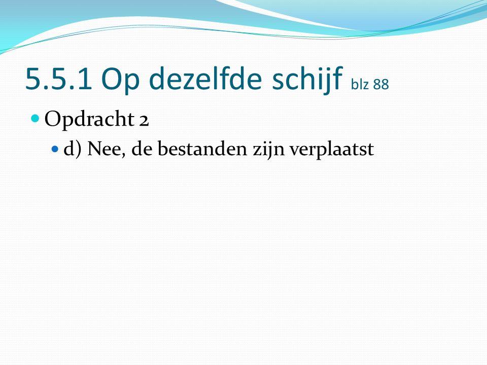 5.5.1 Op dezelfde schijf blz 88 Opdracht 2 d) Nee, de bestanden zijn verplaatst