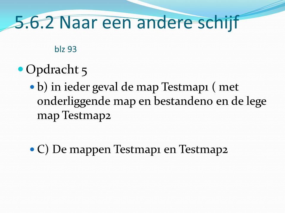 5.6.2 Naar een andere schijf blz 93 Opdracht 5 b) in ieder geval de map Testmap1 ( met onderliggende map en bestanden0 en de lege map Testmap2 C) De mappen Testmap1 en Testmap2