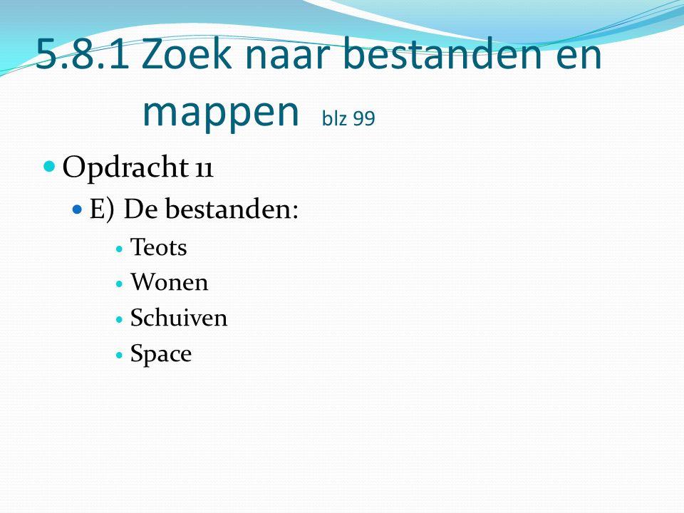 5.8.1 Zoek naar bestanden en mappen blz 99 Opdracht 11 E) De bestanden: Teots Wonen Schuiven Space