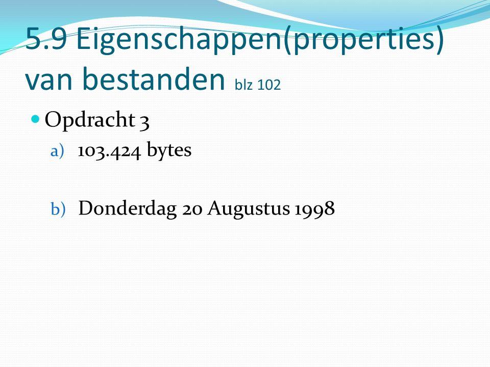 5.9 Eigenschappen(properties) van bestanden blz 102 Opdracht 3 a) 103.424 bytes b) Donderdag 20 Augustus 1998