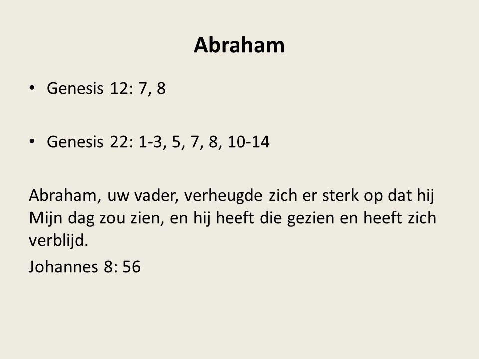 Abraham Genesis 12: 7, 8 Genesis 22: 1-3, 5, 7, 8, 10-14 Abraham, uw vader, verheugde zich er sterk op dat hij Mijn dag zou zien, en hij heeft die gezien en heeft zich verblijd.