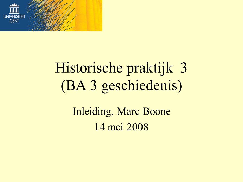 Historische praktijk 3 (BA 3 geschiedenis) Inleiding, Marc Boone 14 mei 2008