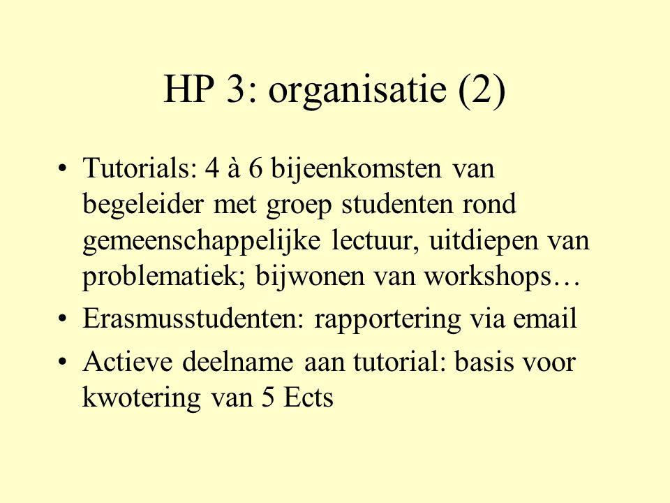 HP 3: organisatie (2) Tutorials: 4 à 6 bijeenkomsten van begeleider met groep studenten rond gemeenschappelijke lectuur, uitdiepen van problematiek; bijwonen van workshops… Erasmusstudenten: rapportering via email Actieve deelname aan tutorial: basis voor kwotering van 5 Ects