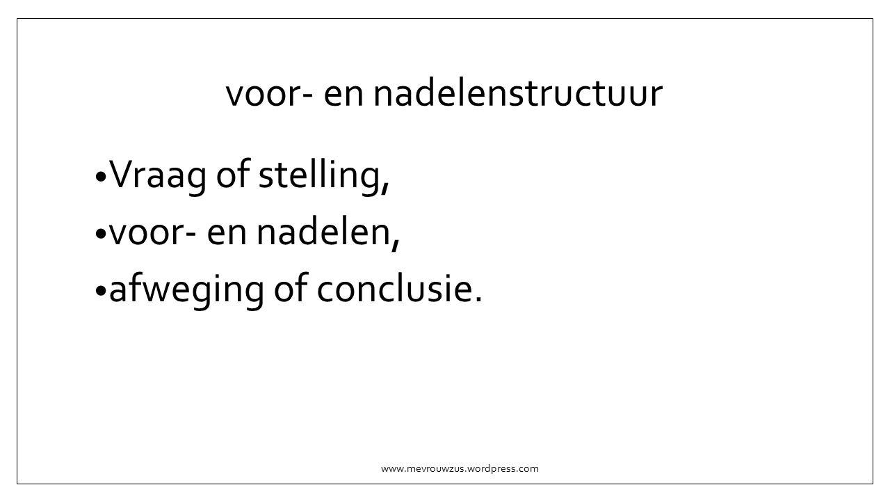voor- en nadelenstructuur Vraag of stelling, voor- en nadelen, afweging of conclusie.