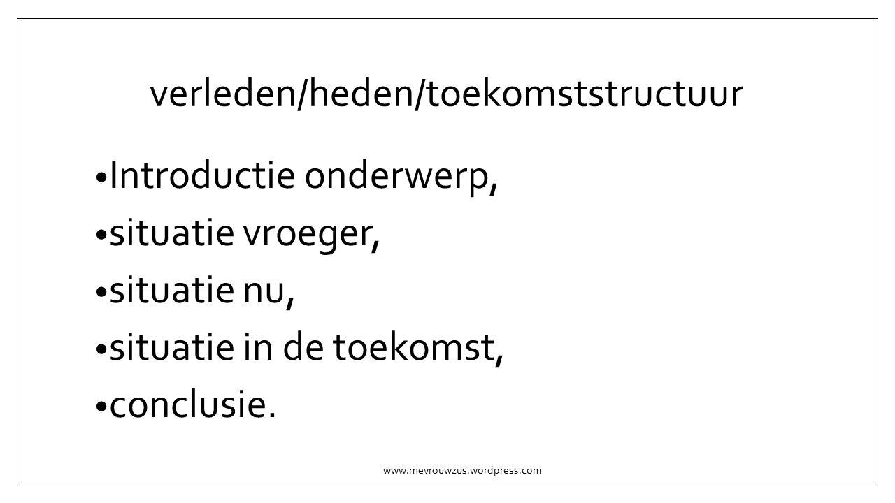 verleden/heden/toekomststructuur Introductie onderwerp, situatie vroeger, situatie nu, situatie in de toekomst, conclusie.