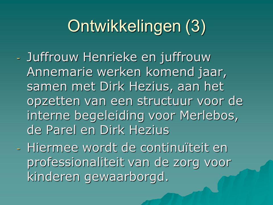 Ontwikkelingen (3) - Juffrouw Henrieke en juffrouw Annemarie werken komend jaar, samen met Dirk Hezius, aan het opzetten van een structuur voor de interne begeleiding voor Merlebos, de Parel en Dirk Hezius - Hiermee wordt de continuïteit en professionaliteit van de zorg voor kinderen gewaarborgd.