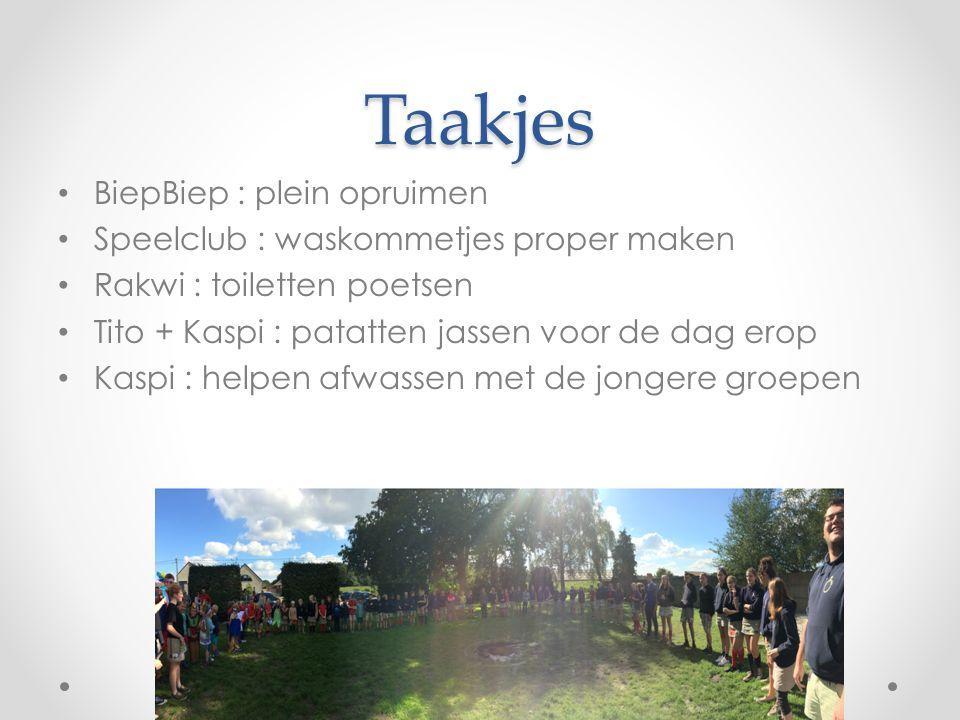 Taakjes BiepBiep : plein opruimen Speelclub : waskommetjes proper maken Rakwi : toiletten poetsen Tito + Kaspi : patatten jassen voor de dag erop Kaspi : helpen afwassen met de jongere groepen