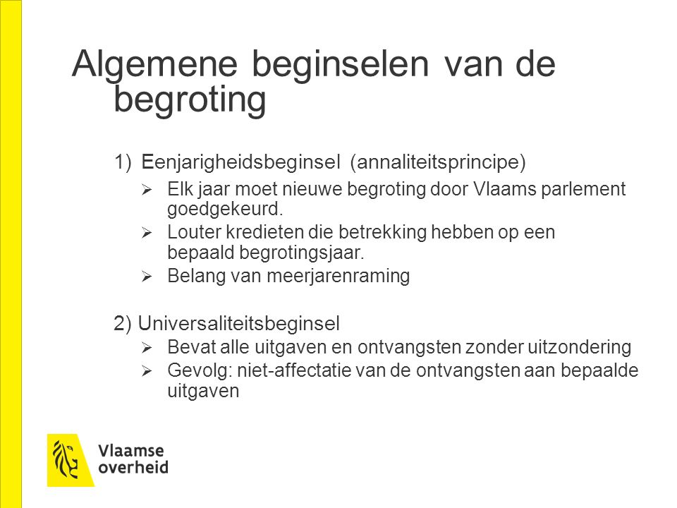 Algemene beginselen van de begroting 1) Eenjarigheidsbeginsel (annaliteitsprincipe)  Elk jaar moet nieuwe begroting door Vlaams parlement goedgekeurd