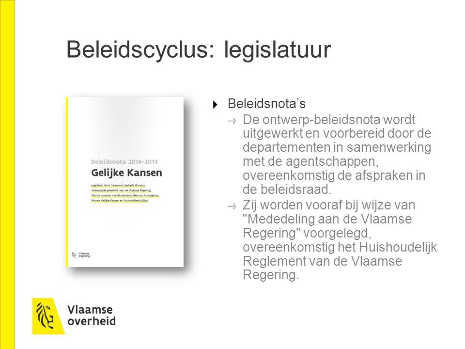 Beleidscyclus: legislatuur Beleidsnota's De ontwerp-beleidsnota wordt uitgewerkt en voorbereid door de departementen in samenwerking met de agentschap