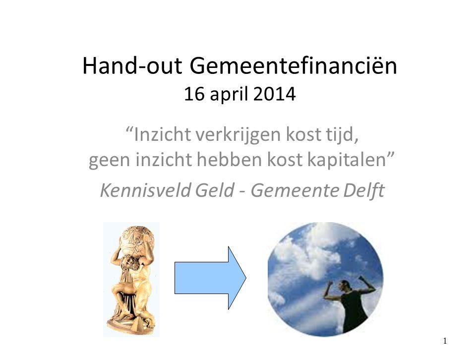 Hand-out Gemeentefinanciën 16 april 2014 Inzicht verkrijgen kost tijd, geen inzicht hebben kost kapitalen Kennisveld Geld - Gemeente Delft 1