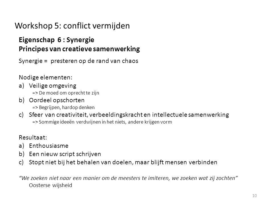 Workshop 5: conflict vermijden Eigenschap 6 : Synergie Principes van creatieve samenwerking Synergie = presteren op de rand van chaos Nodige elementen: a)Veilige omgeving => De moed om oprecht te zijn b)Oordeel opschorten => Begrijpen, hardop denken c)Sfeer van creativiteit, verbeeldingskracht en intellectuele samenwerking => Sommige ideeën verdwijnen in het niets, andere krijgen vorm Resultaat: a)Enthousiasme b)Een nieuw script schrijven c)Stopt niet bij het behalen van doelen, maar blijft mensen verbinden We zoeken niet naar een manier om de meesters te imiteren, we zoeken wat zij zochten Oosterse wijsheid 10