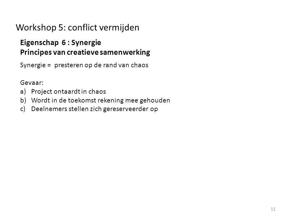 Workshop 5: conflict vermijden Eigenschap 6 : Synergie Principes van creatieve samenwerking Synergie = presteren op de rand van chaos Gevaar: a)Project ontaardt in chaos b)Wordt in de toekomst rekening mee gehouden c)Deelnemers stellen zich gereserveerder op 11