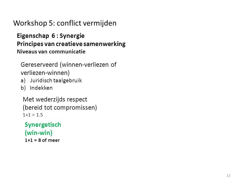 Workshop 5: conflict vermijden Eigenschap 6 : Synergie Principes van creatieve samenwerking Niveaus van communicatie 13 Synergetisch (win-win) 1+1 = 8 of meer Met wederzijds respect (bereid tot compromissen) 1+1 = 1.5 Gereserveerd (winnen-verliezen of verliezen-winnen) a)Juridisch taalgebruik b)Indekken
