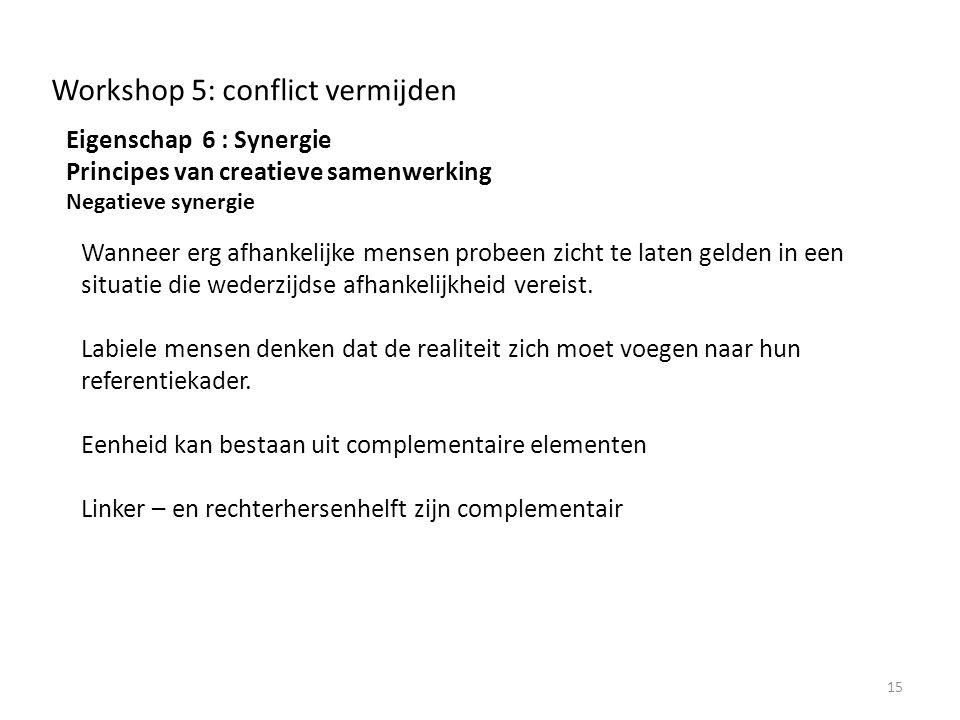 Workshop 5: conflict vermijden Eigenschap 6 : Synergie Principes van creatieve samenwerking Negatieve synergie 15 Wanneer erg afhankelijke mensen probeen zicht te laten gelden in een situatie die wederzijdse afhankelijkheid vereist.