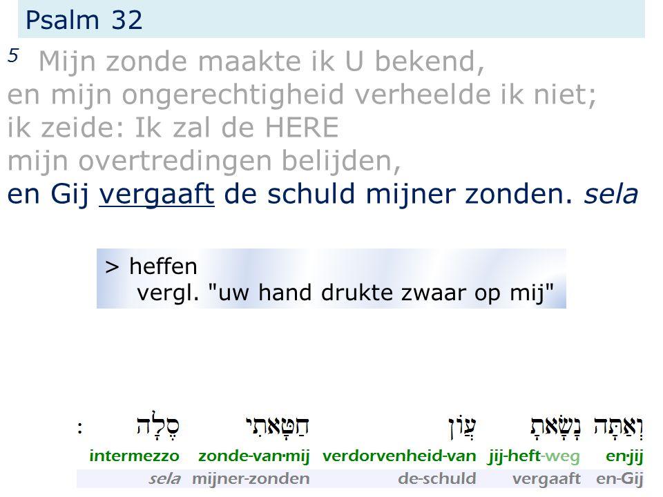 Psalm 32 5 Mijn zonde maakte ik U bekend, en mijn ongerechtigheid verheelde ik niet; ik zeide: Ik zal de HERE mijn overtredingen belijden, en Gij vergaaft de schuld mijner zonden.