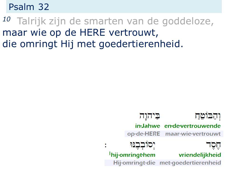 Psalm 32 10 Talrijk zijn de smarten van de goddeloze, maar wie op de HERE vertrouwt, die omringt Hij met goedertierenheid.