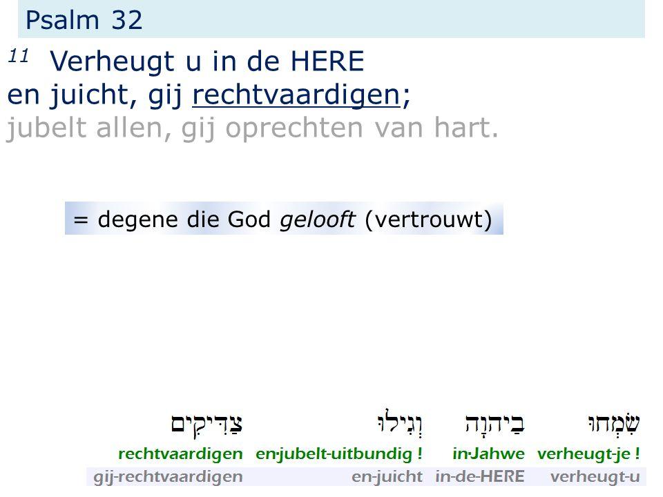 Psalm 32 11 Verheugt u in de HERE en juicht, gij rechtvaardigen; jubelt allen, gij oprechten van hart. = degene die God gelooft (vertrouwt)