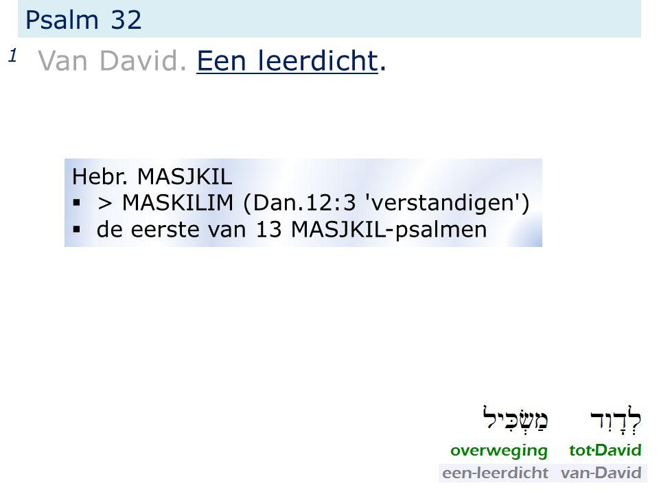 Psalm 32 1 Van David. Een leerdicht. Hebr. MASJKIL  > MASKILIM (Dan.12:3 'verstandigen')  de eerste van 13 MASJKIL-psalmen