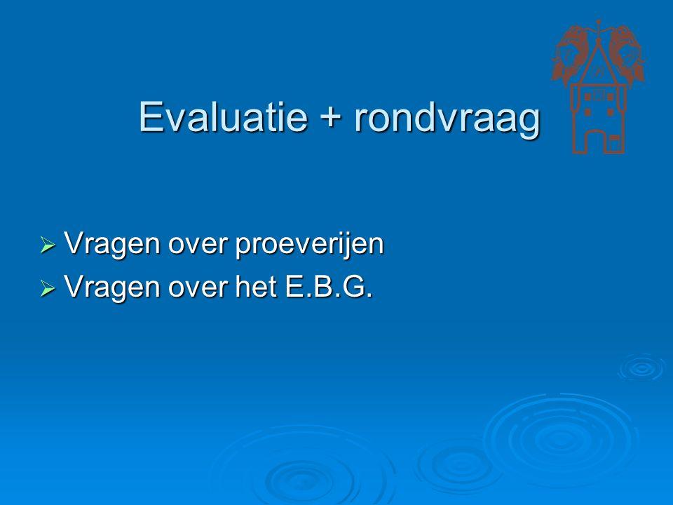 Evaluatie + rondvraag  Vragen over proeverijen  Vragen over het E.B.G.