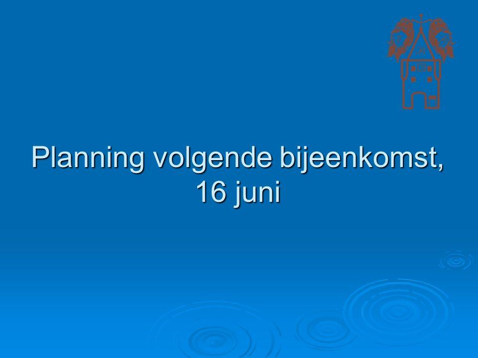 Planning volgende bijeenkomst, 16 juni