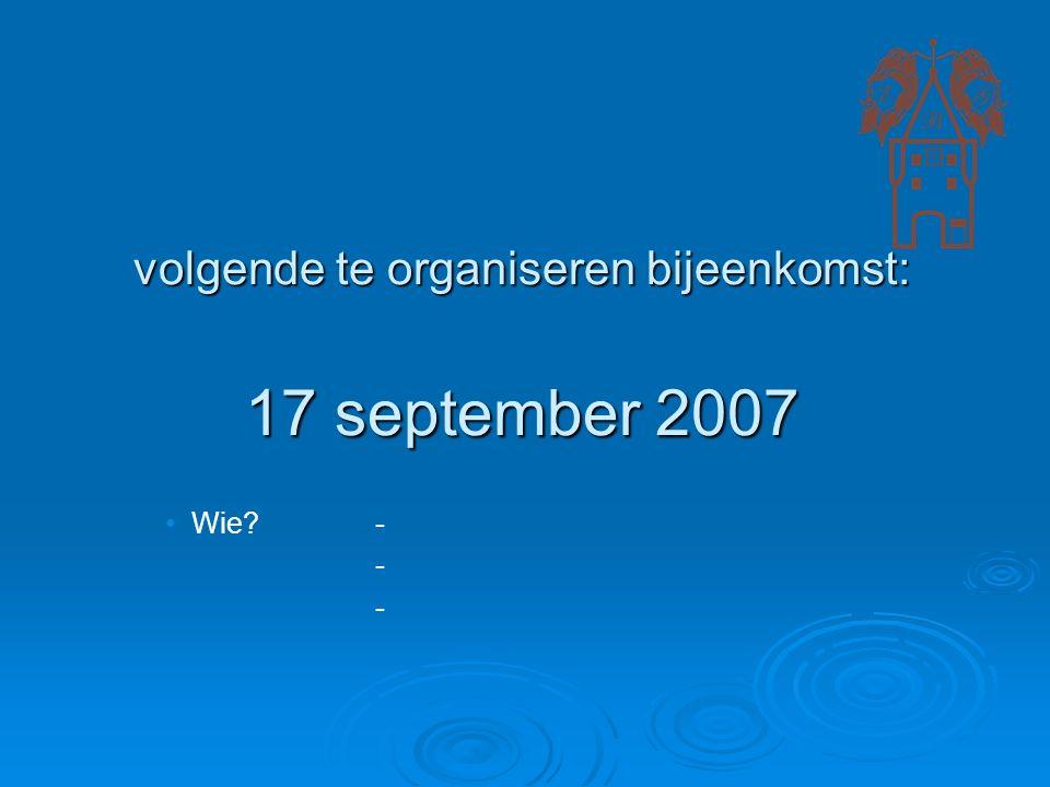 volgende te organiseren bijeenkomst: 17 september 2007 Wie - -