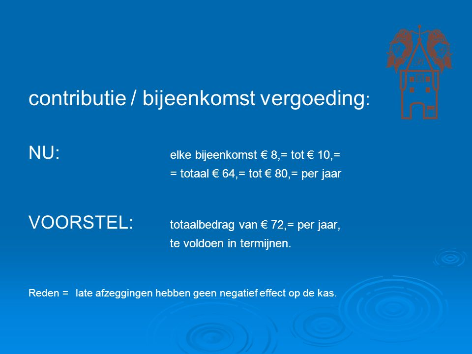 contributie / bijeenkomst vergoeding : NU: elke bijeenkomst € 8,= tot € 10,= = totaal € 64,= tot € 80,= per jaar VOORSTEL: totaalbedrag van € 72,= per jaar, te voldoen in termijnen.