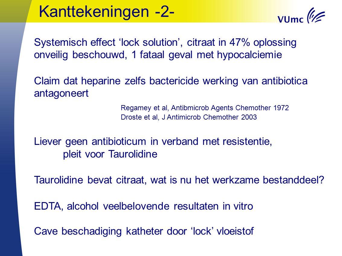 Kanttekeningen -2- Systemisch effect 'lock solution', citraat in 47% oplossing onveilig beschouwd, 1 fataal geval met hypocalciemie Claim dat heparine zelfs bactericide werking van antibiotica antagoneert Regamey et al, Antibmicrob Agents Chemother 1972 Droste et al, J Antimicrob Chemother 2003 Liever geen antibioticum in verband met resistentie, pleit voor Taurolidine Taurolidine bevat citraat, wat is nu het werkzame bestanddeel.