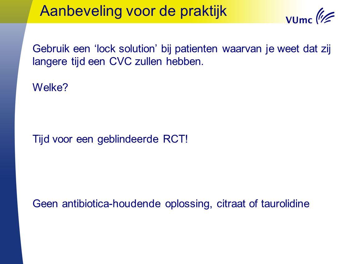 Aanbeveling voor de praktijk Gebruik een 'lock solution' bij patienten waarvan je weet dat zij langere tijd een CVC zullen hebben.
