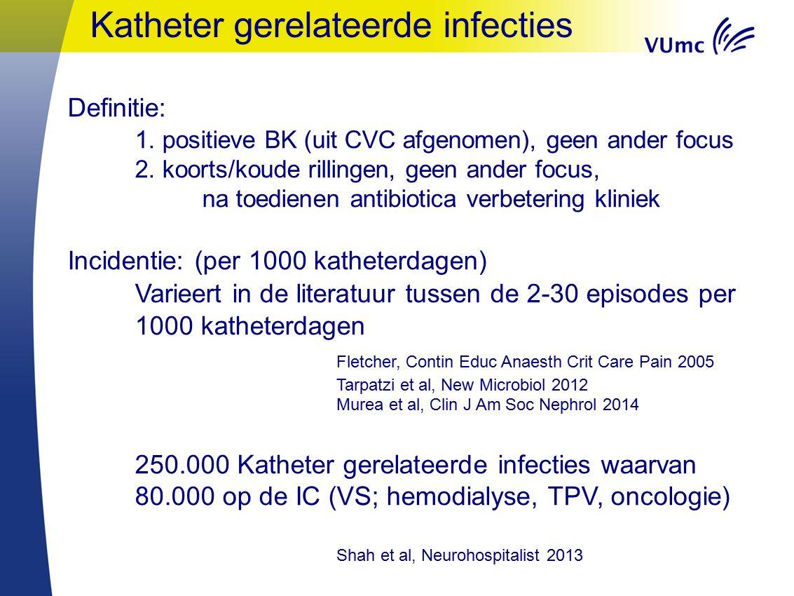 Katheter gerelateerde infecties Definitie: 1.positieve BK (uit CVC afgenomen), geen ander focus 2.