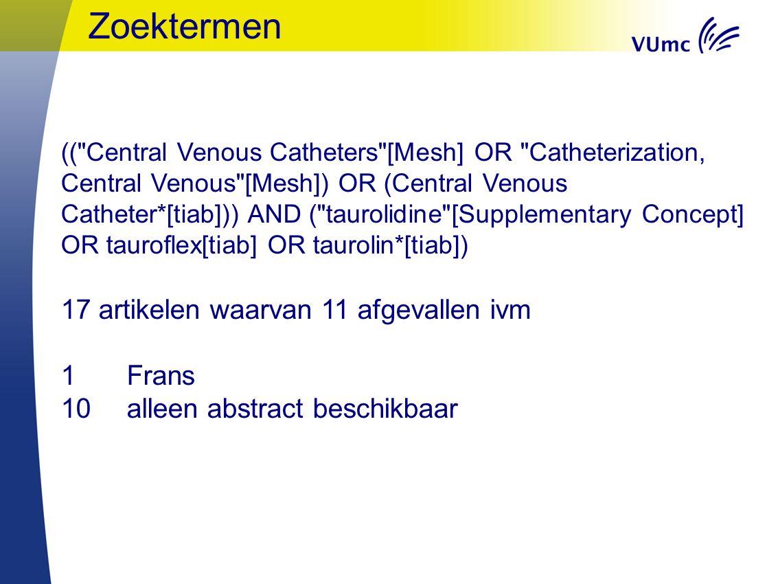 Zoektermen (( Central Venous Catheters [Mesh] OR Catheterization, Central Venous [Mesh]) OR (Central Venous Catheter*[tiab])) AND ( taurolidine [Supplementary Concept] OR tauroflex[tiab] OR taurolin*[tiab]) 17 artikelen waarvan 11 afgevallen ivm 1 Frans 10 alleen abstract beschikbaar