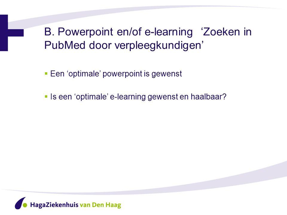 B. Powerpoint en/of e-learning 'Zoeken in PubMed door verpleegkundigen'  Een 'optimale' powerpoint is gewenst  Is een 'optimale' e-learning gewenst